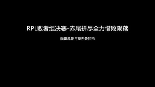 RPL季后赛败者组决赛-赤尾拼尽全力惜败陨落